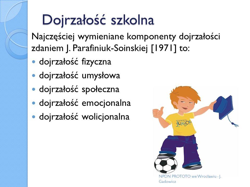 Dojrzałość szkolna Najczęściej wymieniane komponenty dojrzałości zdaniem J. Parafiniuk-Soinskiej [1971] to: